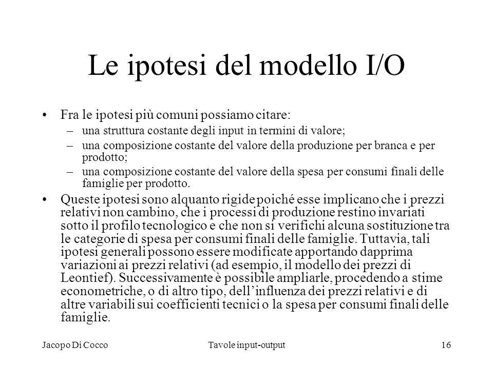 Jacopo Di CoccoTavole input-output16 Le ipotesi del modello I/O Fra le ipotesi più comuni possiamo citare: –una struttura costante degli input in term