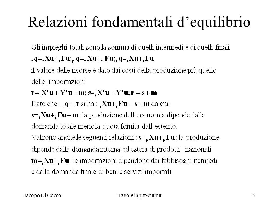 Jacopo Di CoccoTavole input-output17 Alcune analisi suggerite dal SEC Le tavole delle risorse e degli impieghi e la tavola delle interdipendenze simmetrica possono essere integrate in modelli macroeconomici, conferendo a questi ultimi una base mesoeconomica dettagliata.