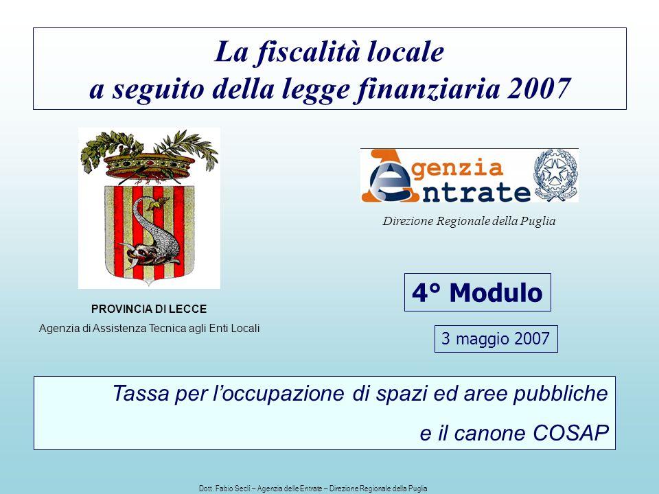 La fiscalità locale a seguito della legge finanziaria 2007 4° Modulo PROVINCIA DI LECCE Agenzia di Assistenza Tecnica agli Enti Locali Direzione Regionale della Puglia Tassa per loccupazione di spazi ed aree pubbliche e il canone COSAP 3 maggio 2007 Dott.