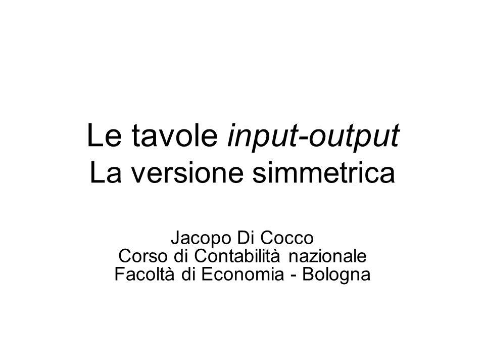 Le tavole input-output La versione simmetrica Jacopo Di Cocco Corso di Contabilità nazionale Facoltà di Economia - Bologna