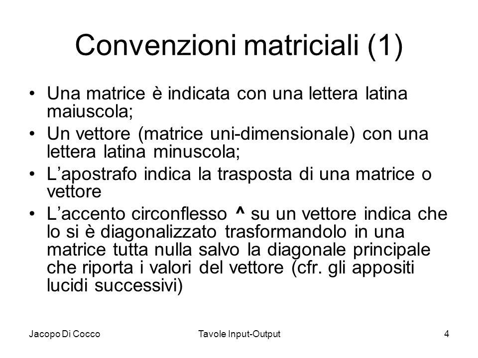Jacopo Di CoccoTavole Input-Output4 Convenzioni matriciali (1) Una matrice è indicata con una lettera latina maiuscola; Un vettore (matrice uni-dimens