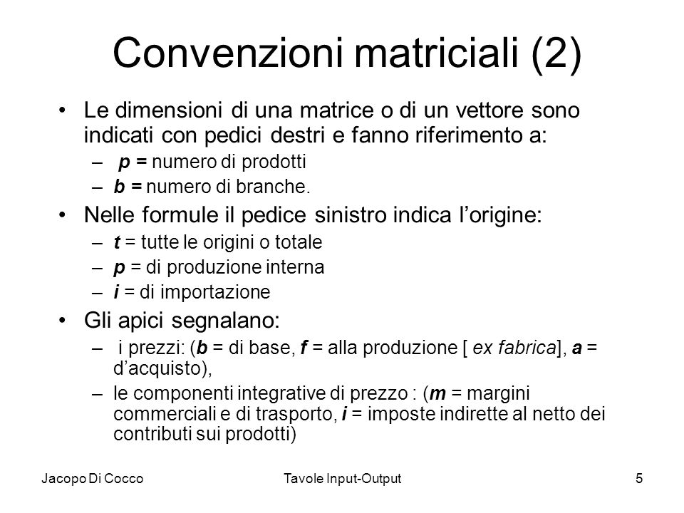 Jacopo Di CoccoTavole Input-Output5 Convenzioni matriciali (2) Le dimensioni di una matrice o di un vettore sono indicati con pedici destri e fanno ri