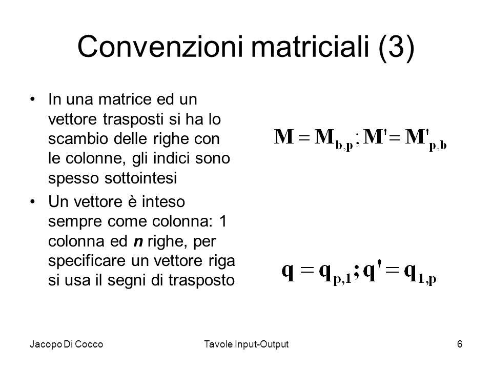 Jacopo Di CoccoTavole Input-Output6 Convenzioni matriciali (3) In una matrice ed un vettore trasposti si ha lo scambio delle righe con le colonne, gli