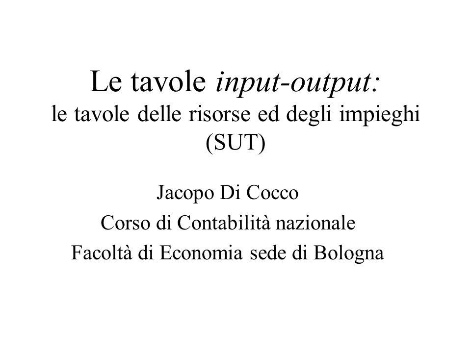 Le tavole input-output: le tavole delle risorse ed degli impieghi (SUT) Jacopo Di Cocco Corso di Contabilità nazionale Facoltà di Economia sede di Bol