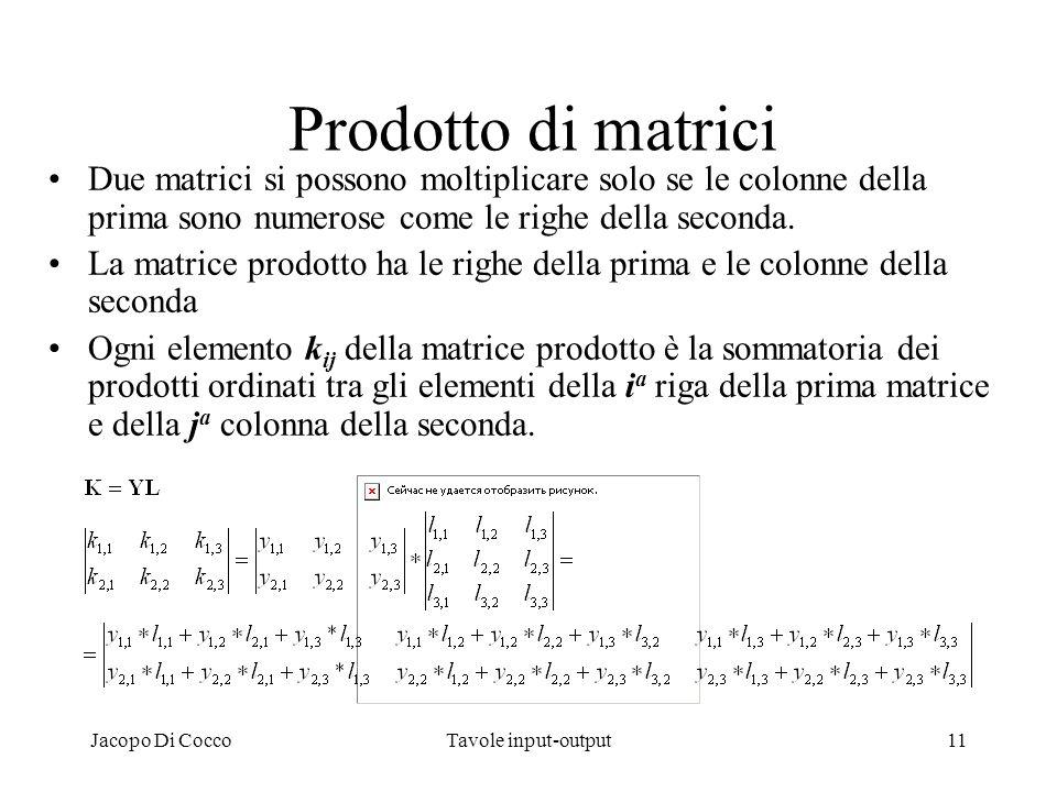 Jacopo Di CoccoTavole input-output11 Prodotto di matrici Due matrici si possono moltiplicare solo se le colonne della prima sono numerose come le righ