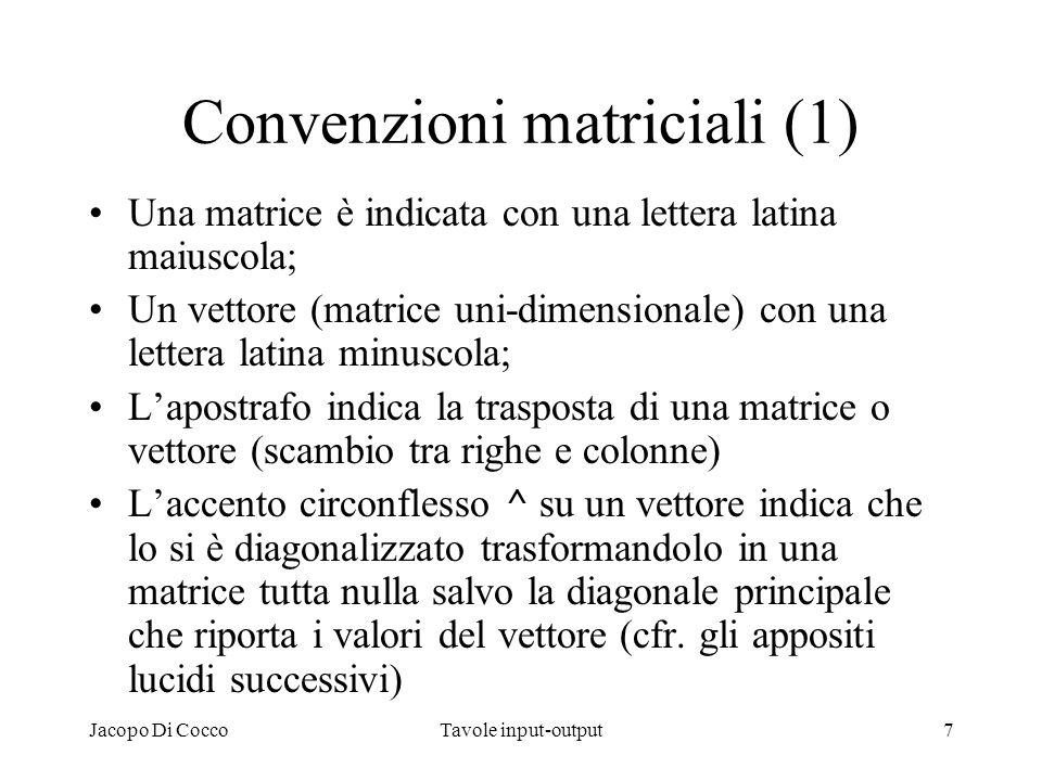 Jacopo Di CoccoTavole input-output7 Convenzioni matriciali (1) Una matrice è indicata con una lettera latina maiuscola; Un vettore (matrice uni-dimens