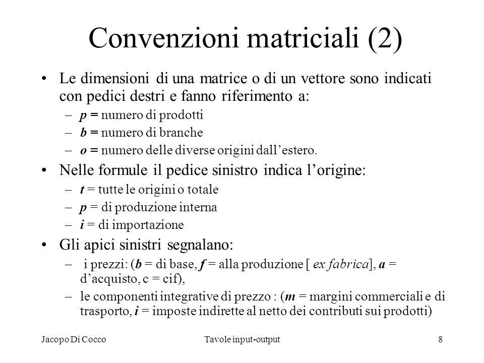Jacopo Di CoccoTavole input-output8 Convenzioni matriciali (2) Le dimensioni di una matrice o di un vettore sono indicati con pedici destri e fanno ri