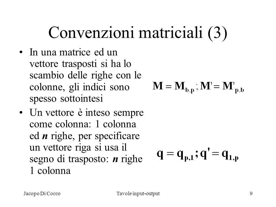 Jacopo Di CoccoTavole input-output9 Convenzioni matriciali (3) In una matrice ed un vettore trasposti si ha lo scambio delle righe con le colonne, gli