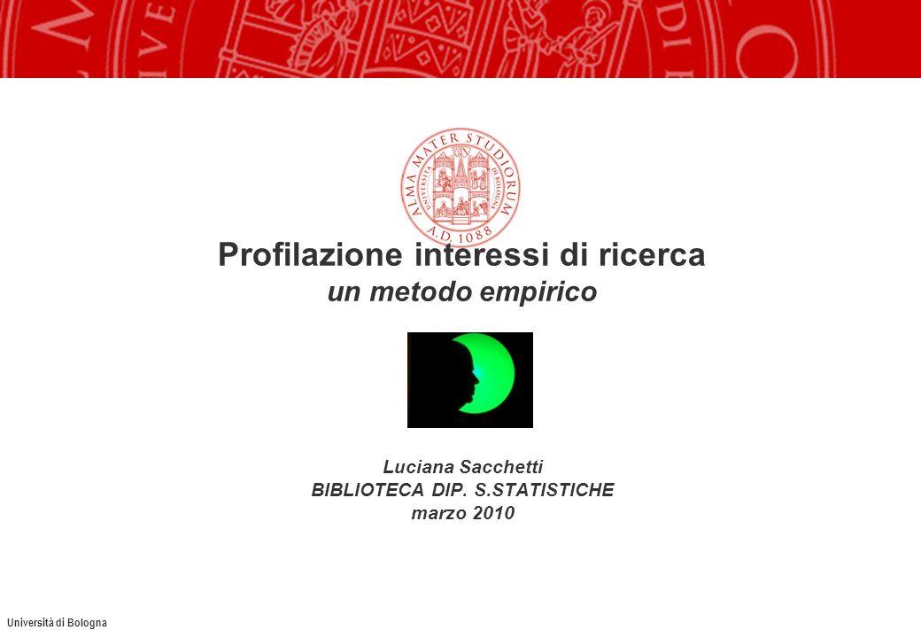 Università di Bologna Profilazione interessi di ricerca un metodo empirico Luciana Sacchetti BIBLIOTECA DIP. S.STATISTICHE marzo 2010
