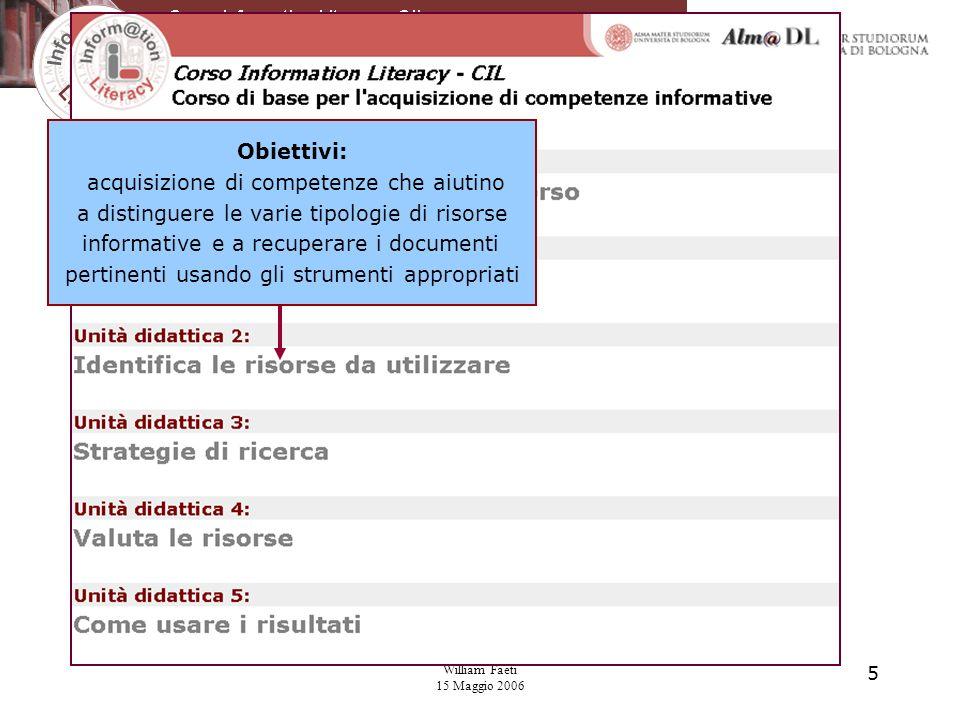 William Faeti 15 Maggio 2006 5 Obiettivi: acquisizione di competenze che aiutino a distinguere le varie tipologie di risorse informative e a recuperare i documenti pertinenti usando gli strumenti appropriati