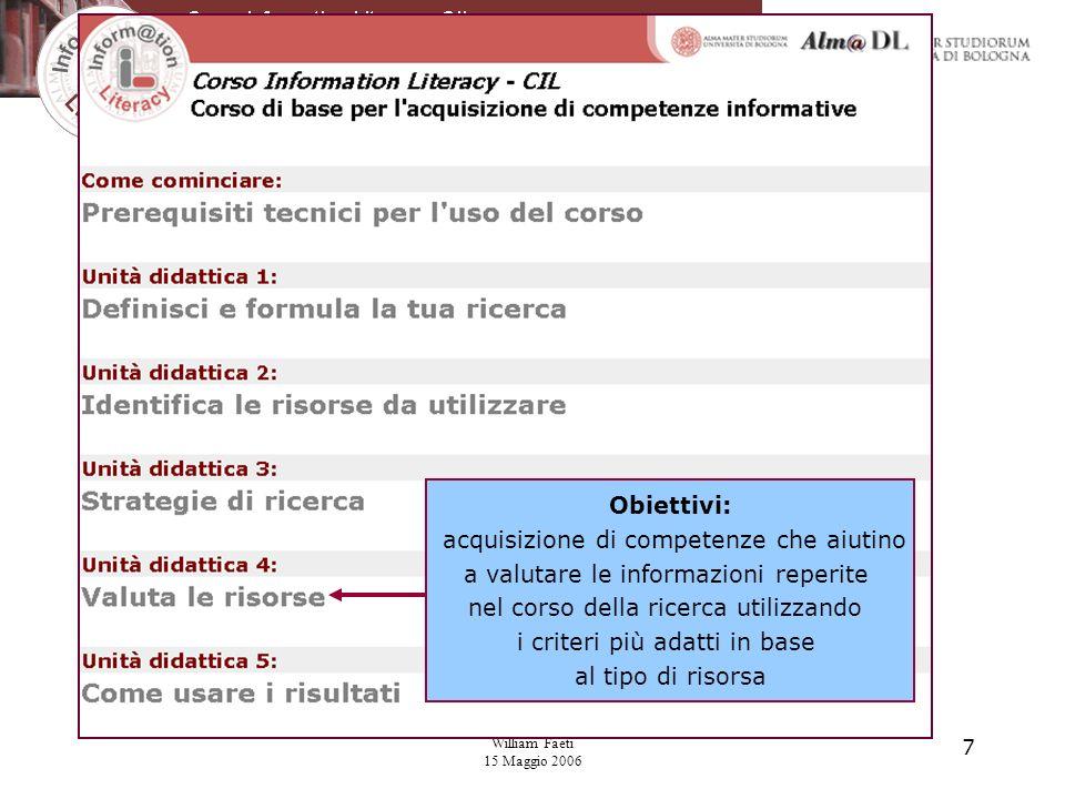 William Faeti 15 Maggio 2006 7 Obiettivi: acquisizione di competenze che aiutino a valutare le informazioni reperite nel corso della ricerca utilizzando i criteri più adatti in base al tipo di risorsa
