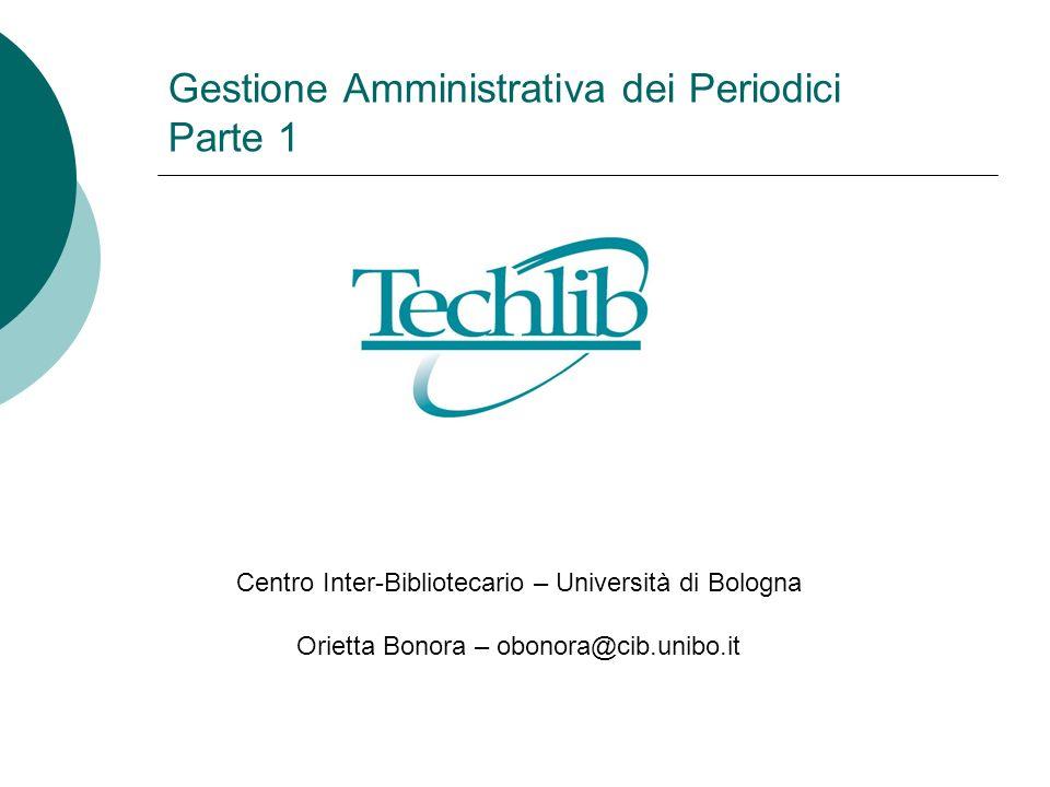 Gestione Amministrativa dei Periodici Parte 1 Centro Inter-Bibliotecario – Università di Bologna Orietta Bonora – obonora@cib.unibo.it