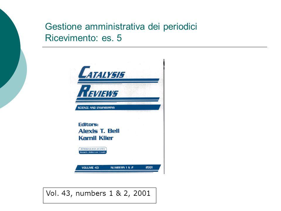 Gestione amministrativa dei periodici Ricevimento: es. 5 Vol. 43, numbers 1 & 2, 2001