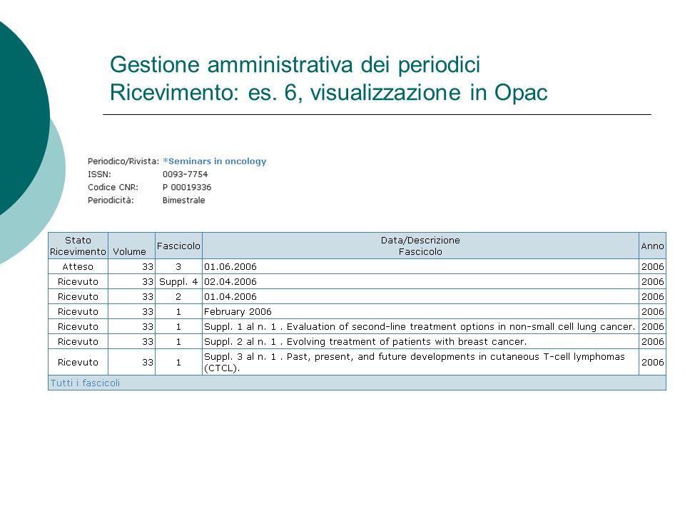 Gestione amministrativa dei periodici Ricevimento: es. 6, visualizzazione in Opac