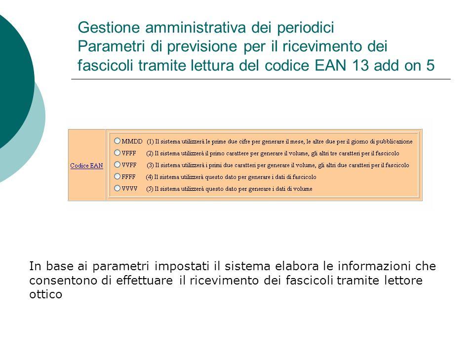 Gestione amministrativa dei periodici Parametri di previsione per il ricevimento dei fascicoli tramite lettura del codice EAN 13 add on 5 In base ai parametri impostati il sistema elabora le informazioni che consentono di effettuare il ricevimento dei fascicoli tramite lettore ottico