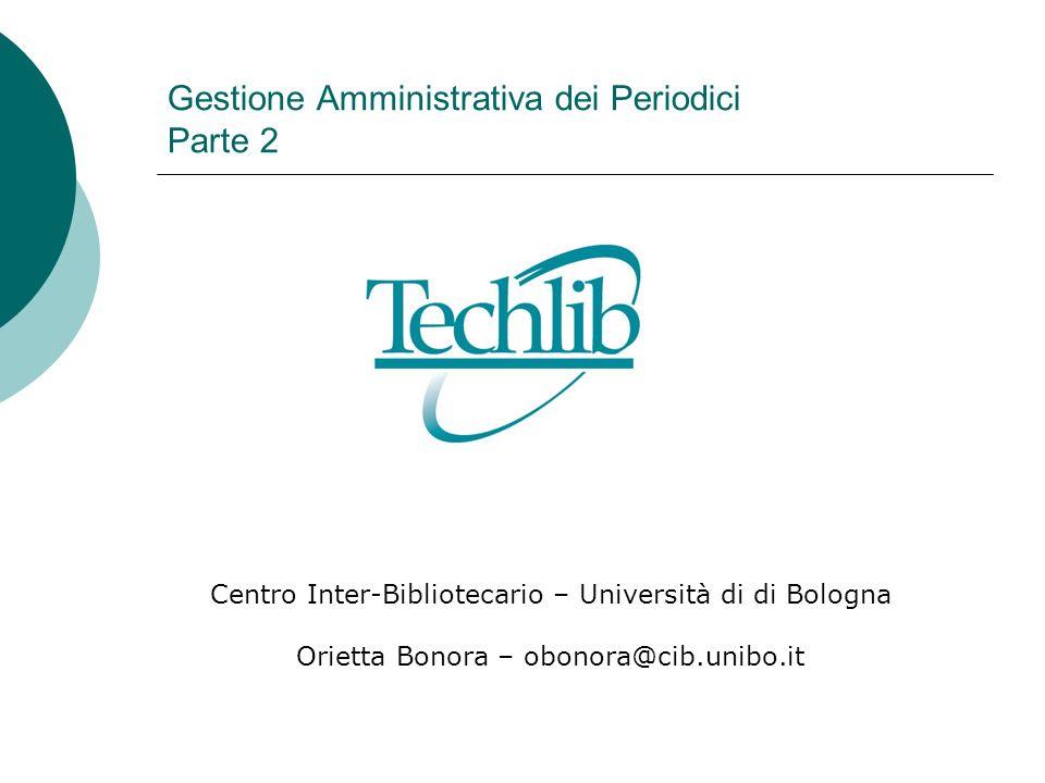 Gestione Amministrativa dei Periodici Parte 2 Centro Inter-Bibliotecario – Università di di Bologna Orietta Bonora – obonora@cib.unibo.it