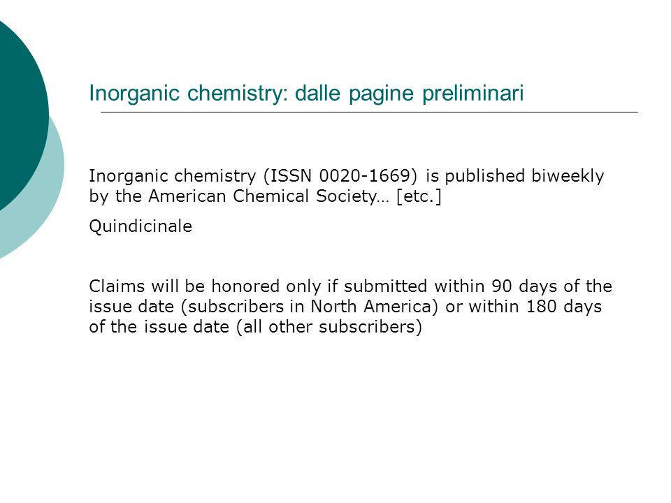 Inorganic chemistry: dalle pagine preliminari Inorganic chemistry (ISSN 0020-1669) is published biweekly by the American Chemical Society… [etc.] Quindicinale Claims will be honored only if submitted within 90 days of the issue date (subscribers in North America) or within 180 days of the issue date (all other subscribers)