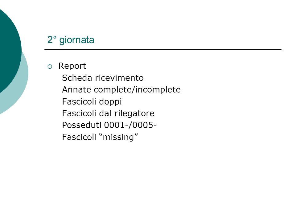 2° giornata Report Scheda ricevimento Annate complete/incomplete Fascicoli doppi Fascicoli dal rilegatore Posseduti 0001-/0005- Fascicoli missing