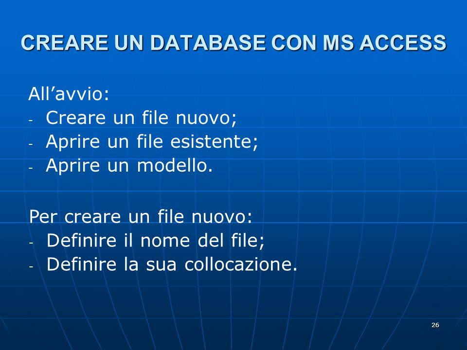 26 CREARE UN DATABASE CON MS ACCESS Allavvio: - - Creare un file nuovo; - - Aprire un file esistente; - - Aprire un modello. Per creare un file nuovo: