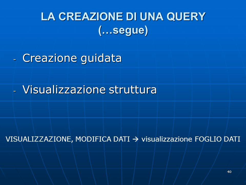 40 LA CREAZIONE DI UNA QUERY (…segue) - Creazione guidata - Visualizzazione struttura VISUALIZZAZIONE, MODIFICA DATI visualizzazione FOGLIO DATI