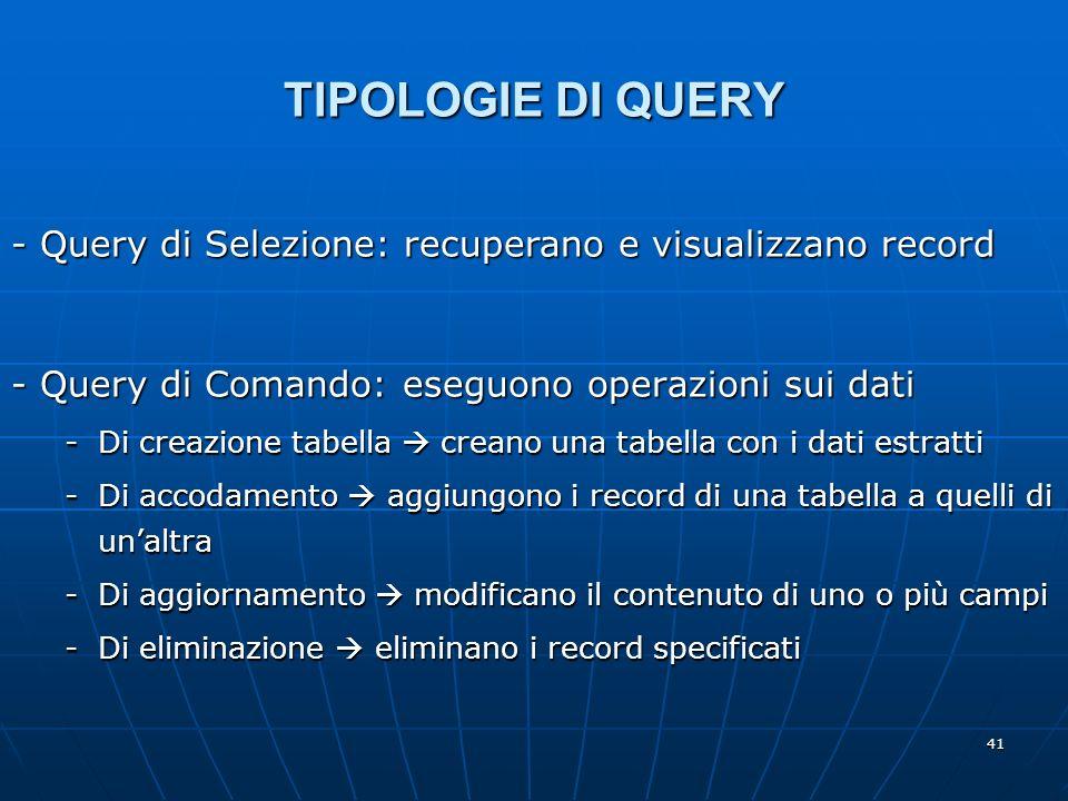 41 TIPOLOGIE DI QUERY - Query di Comando: eseguono operazioni sui dati -Di creazione tabella creano una tabella con i dati estratti -Di accodamento ag