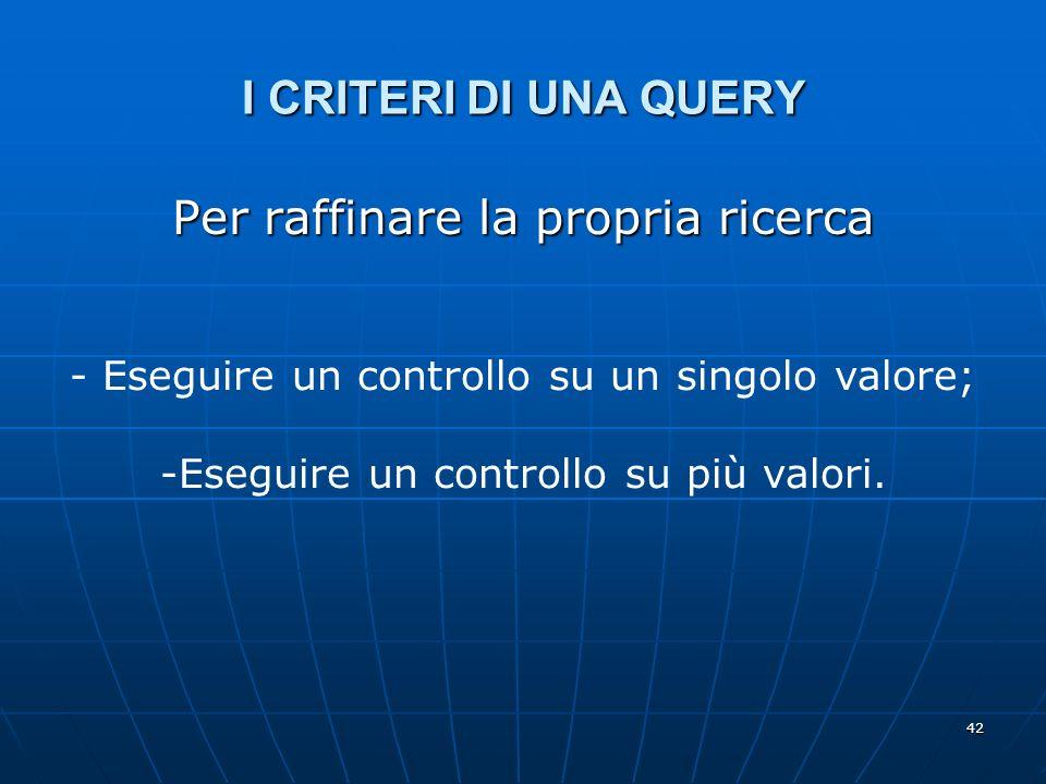 42 I CRITERI DI UNA QUERY Per raffinare la propria ricerca - Eseguire un controllo su un singolo valore; -Eseguire un controllo su più valori.