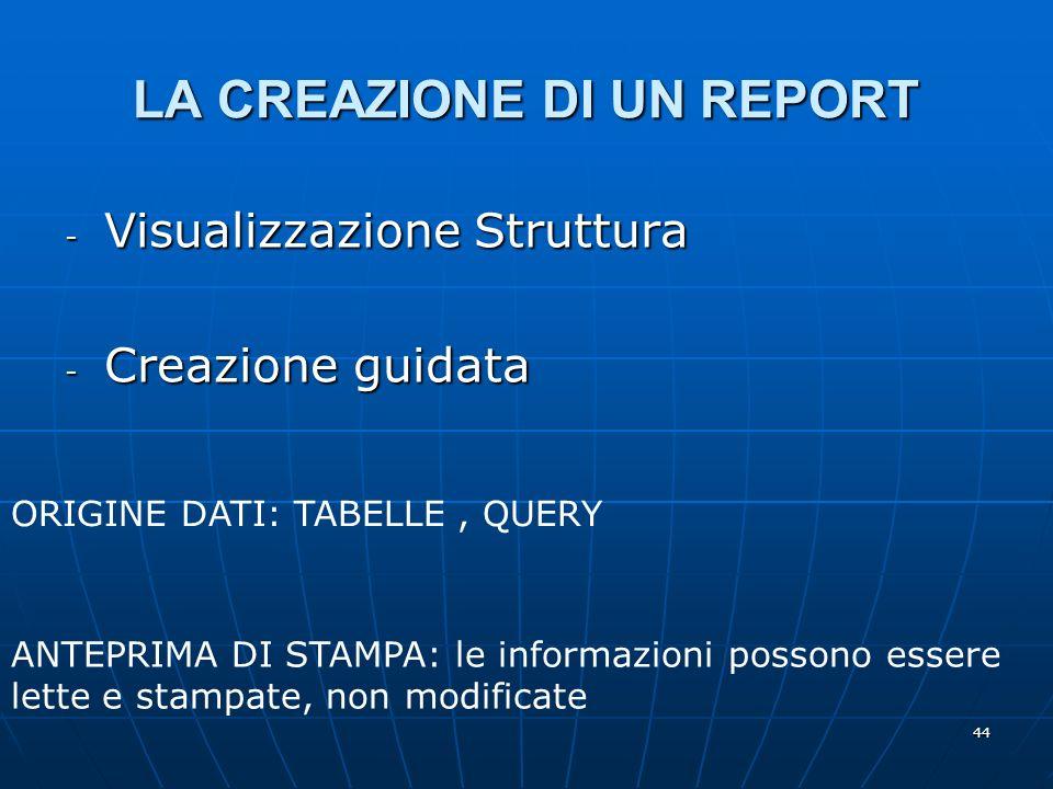 44 LA CREAZIONE DI UN REPORT - Visualizzazione Struttura - Creazione guidata ANTEPRIMA DI STAMPA: le informazioni possono essere lette e stampate, non modificate ORIGINE DATI: TABELLE, QUERY