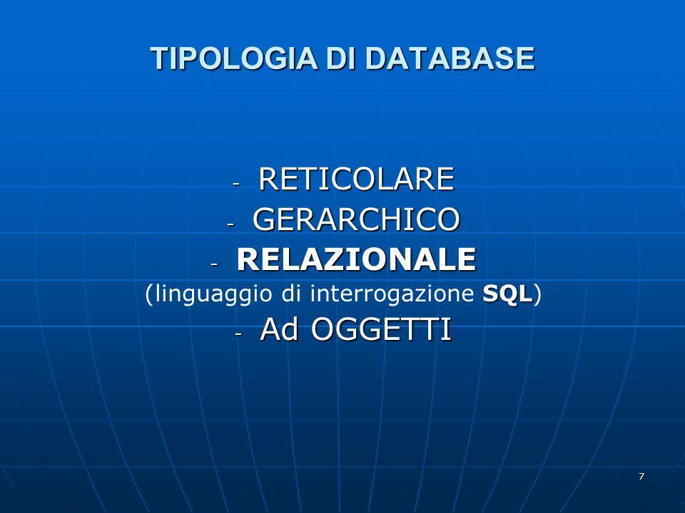 7 TIPOLOGIA DI DATABASE - RETICOLARE - GERARCHICO - RELAZIONALE SQL (linguaggio di interrogazione SQL) - Ad OGGETTI