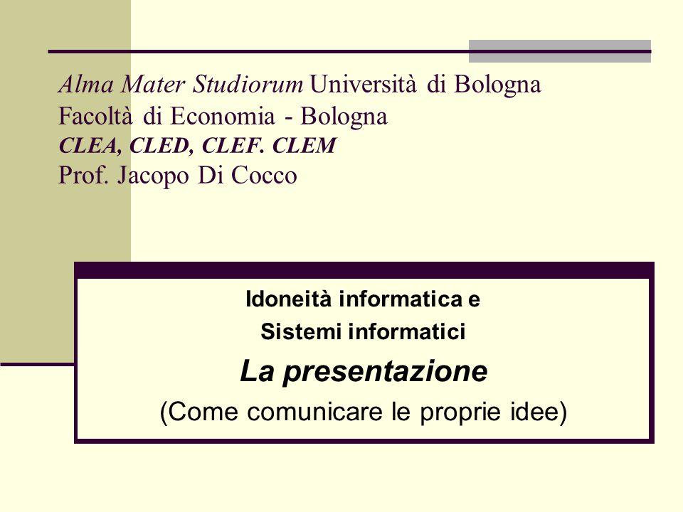 Alma Mater Studiorum Università di Bologna Facoltà di Economia - Bologna CLEA, CLED, CLEF. CLEM Prof. Jacopo Di Cocco Idoneità informatica e Sistemi i