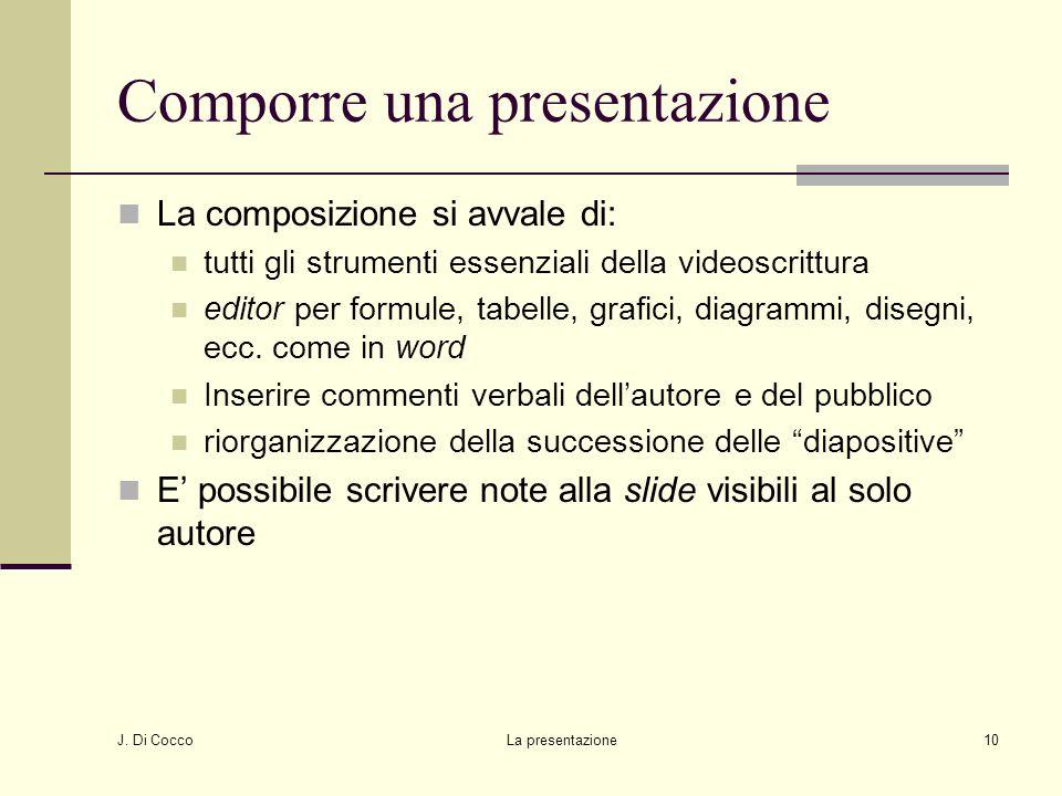 J. Di Cocco La presentazione10 Comporre una presentazione La composizione si avvale di: tutti gli strumenti essenziali della videoscrittura editor per