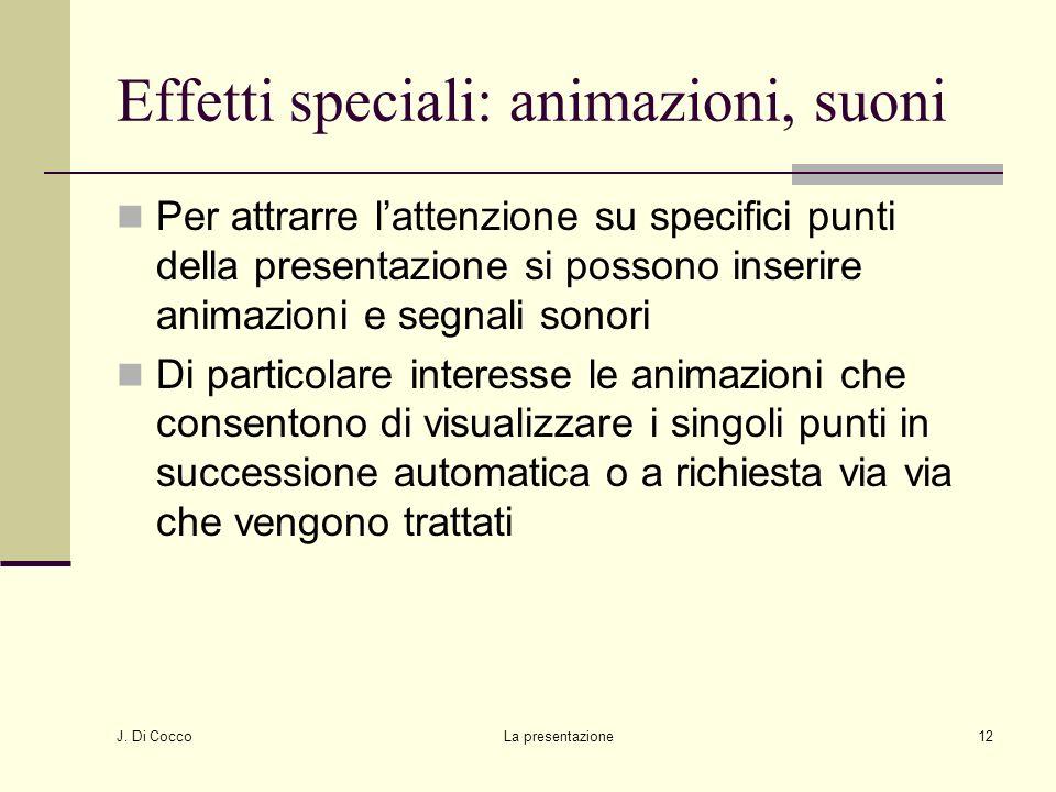 J. Di Cocco La presentazione12 Effetti speciali: animazioni, suoni Per attrarre lattenzione su specifici punti della presentazione si possono inserire