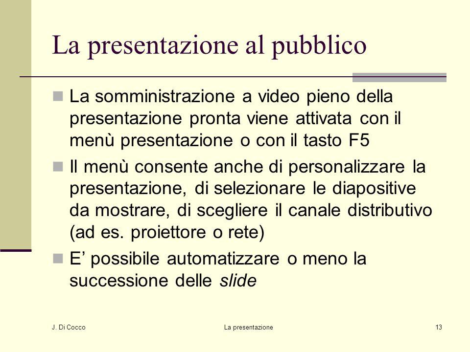 J. Di Cocco La presentazione13 La presentazione al pubblico La somministrazione a video pieno della presentazione pronta viene attivata con il menù pr