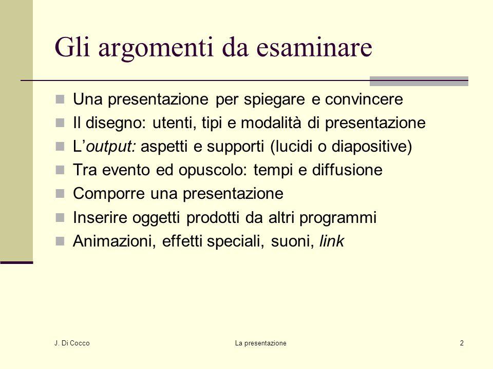 J. Di Cocco La presentazione2 Gli argomenti da esaminare Una presentazione per spiegare e convincere Il disegno: utenti, tipi e modalità di presentazi