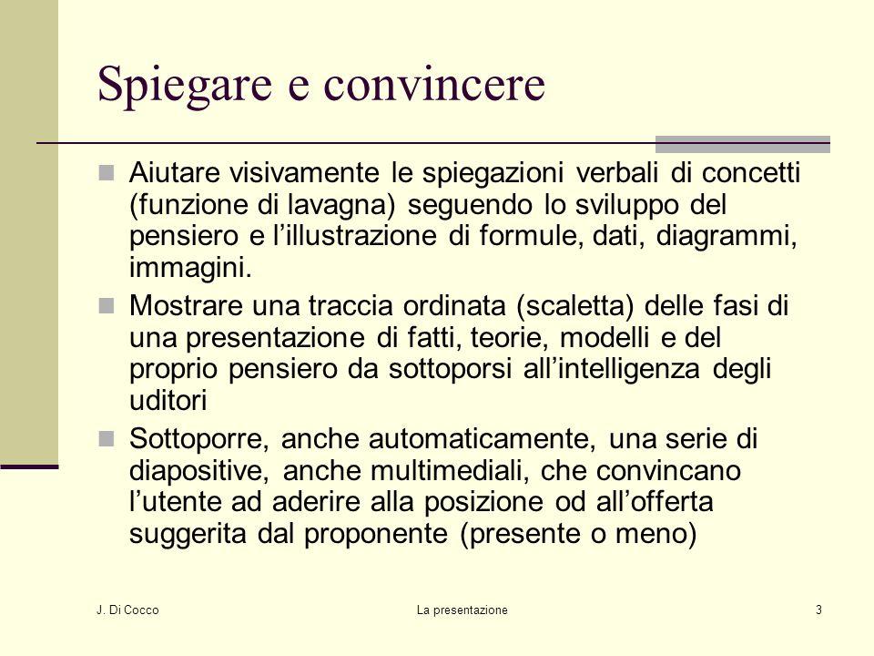 J. Di Cocco La presentazione3 Spiegare e convincere Aiutare visivamente le spiegazioni verbali di concetti (funzione di lavagna) seguendo lo sviluppo