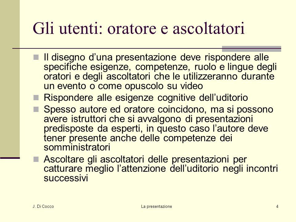 J. Di Cocco La presentazione4 Gli utenti: oratore e ascoltatori Il disegno duna presentazione deve rispondere alle specifiche esigenze, competenze, ru