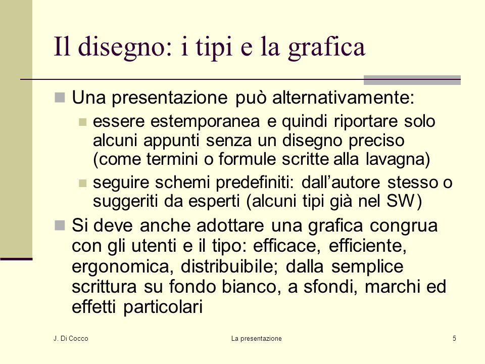 J. Di Cocco La presentazione5 Il disegno: i tipi e la grafica Una presentazione può alternativamente: essere estemporanea e quindi riportare solo alcu