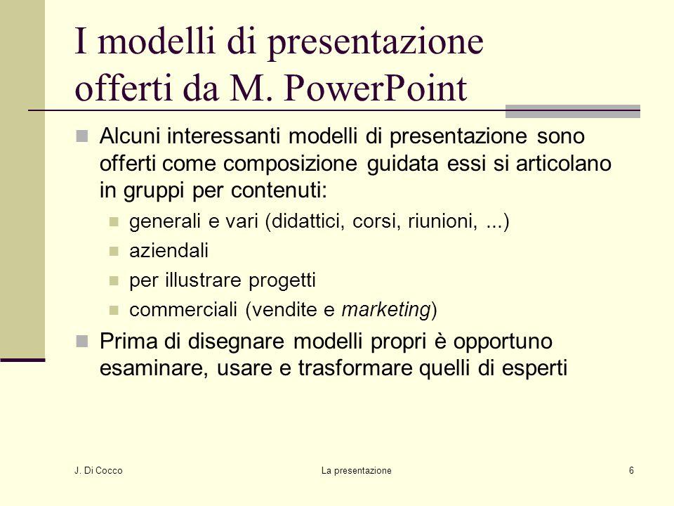 J. Di Cocco La presentazione6 I modelli di presentazione offerti da M. PowerPoint Alcuni interessanti modelli di presentazione sono offerti come compo