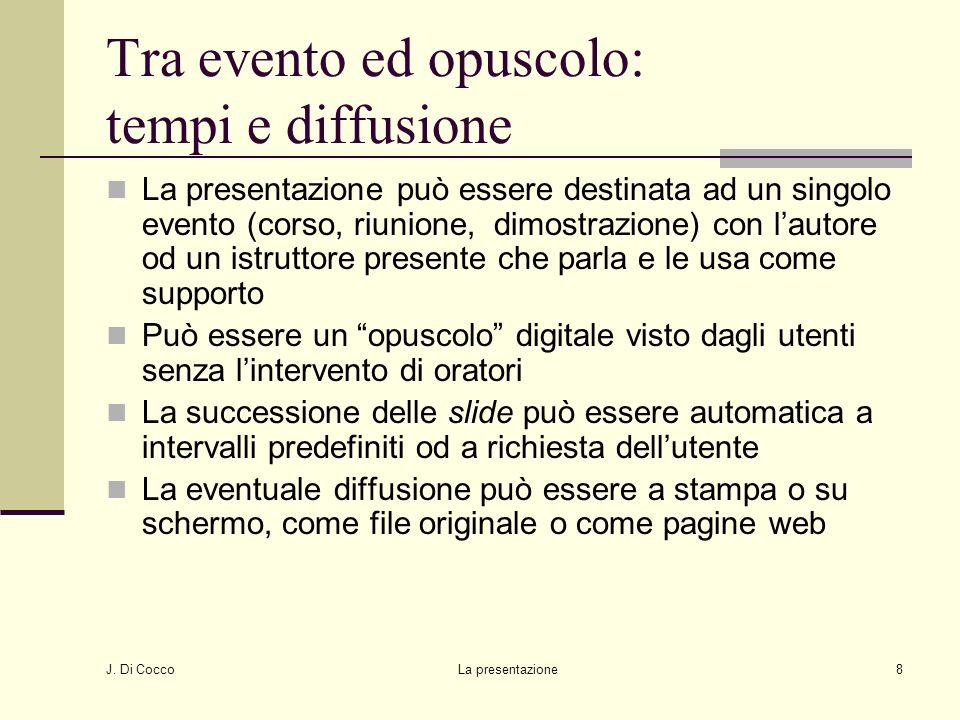 J. Di Cocco La presentazione8 Tra evento ed opuscolo: tempi e diffusione La presentazione può essere destinata ad un singolo evento (corso, riunione,