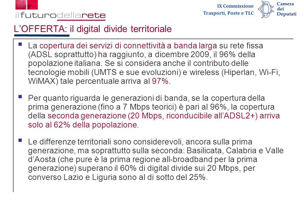IX Commissione Trasporti, Poste e TLC LOFFERTA: reti e iniziative pubbliche Lofferta delle infrastrutture a banda larga è in continua evoluzione per la pluralità dei soggetti coinvolti (privati, pubblici, internazionali, nazionali e locali), delle soluzioni tecnologiche utilizzate (ADSL2+ e fibra ottica, radio, mobile, WiMax, satellite) e del quadro normativo (nazionale e comunitario).