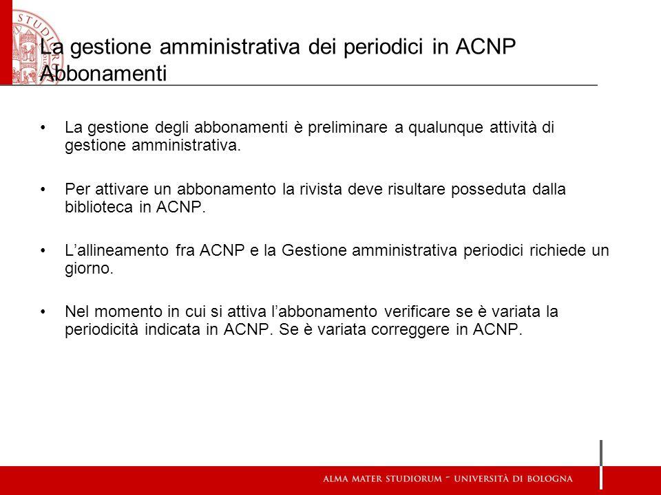La gestione amministrativa dei periodici in ACNP Abbonamenti La gestione degli abbonamenti è preliminare a qualunque attività di gestione amministrati