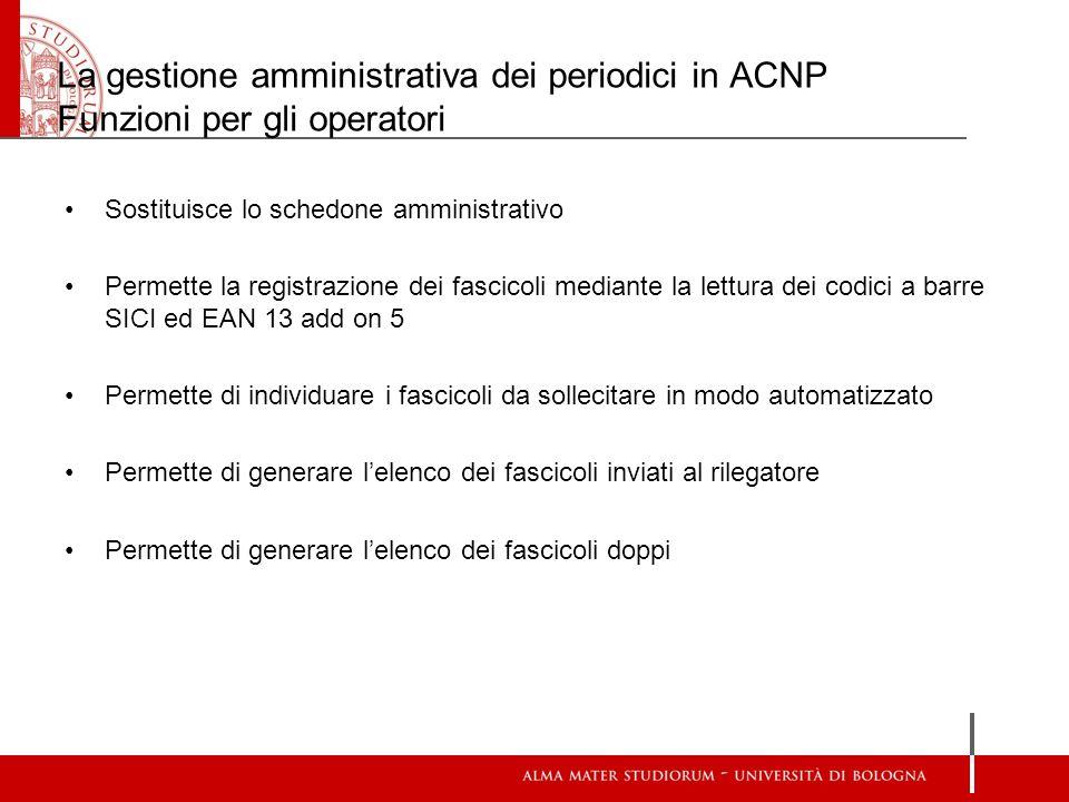 La gestione amministrativa dei periodici in ACNP Funzioni per gli operatori Sostituisce lo schedone amministrativo Permette la registrazione dei fasci