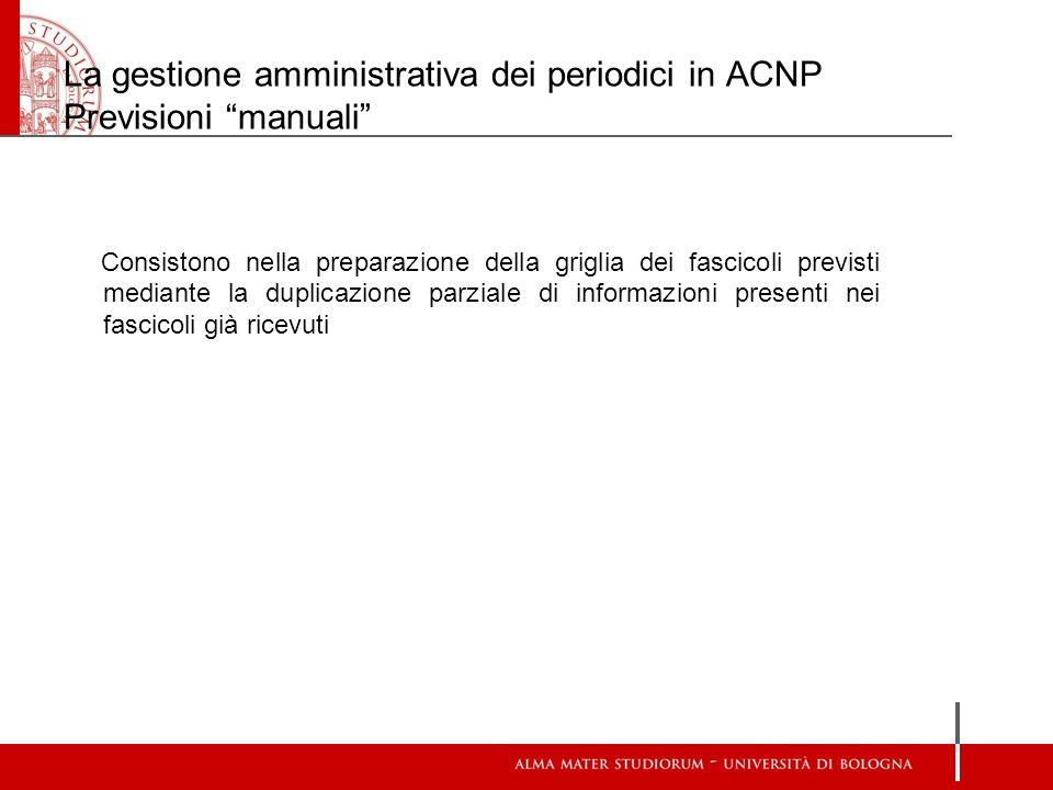 La gestione amministrativa dei periodici in ACNP Previsioni manuali Consistono nella preparazione della griglia dei fascicoli previsti mediante la dup