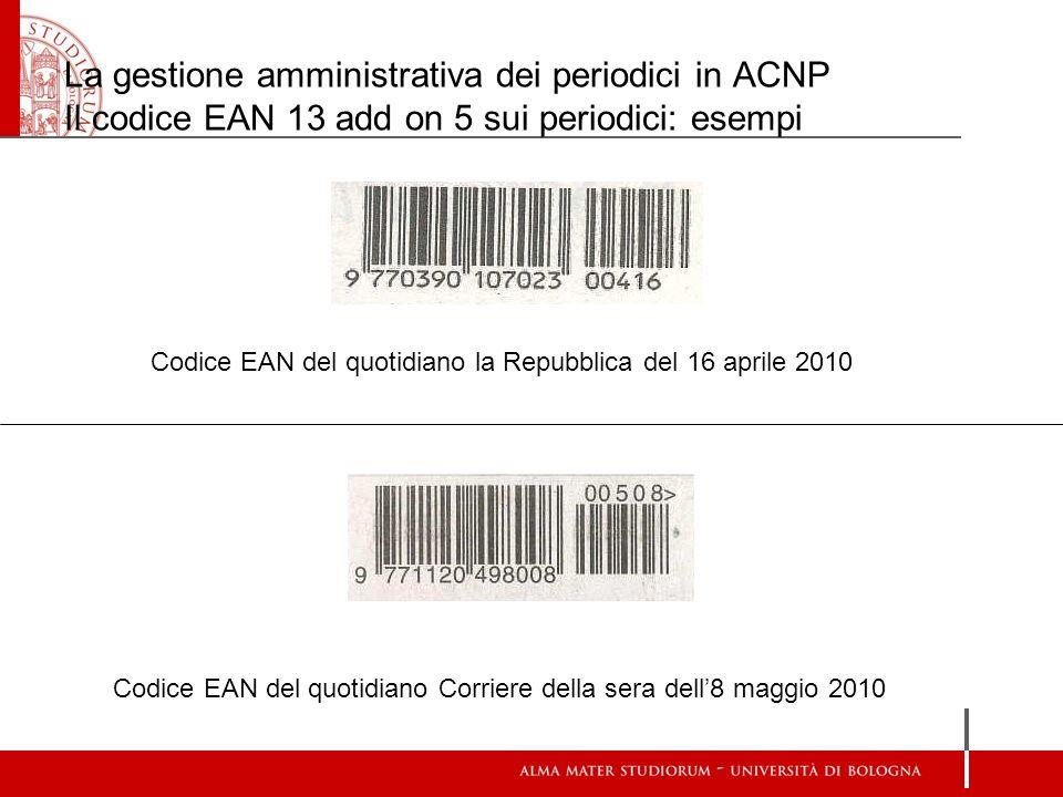 La gestione amministrativa dei periodici in ACNP Il codice EAN 13 add on 5 sui periodici: esempi Codice EAN del quotidiano la Repubblica del 16 aprile