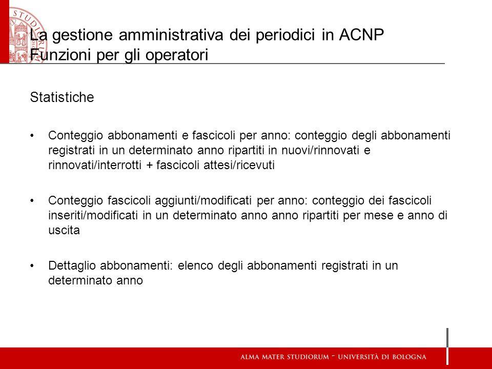 La gestione amministrativa dei periodici in ACNP Funzioni per gli operatori Statistiche Conteggio abbonamenti e fascicoli per anno: conteggio degli ab