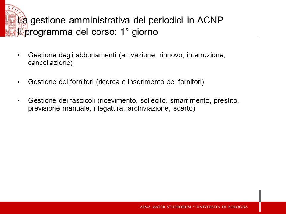 La gestione amministrativa dei periodici in ACNP Il programma del corso: 1° giorno Gestione degli abbonamenti (attivazione, rinnovo, interruzione, can