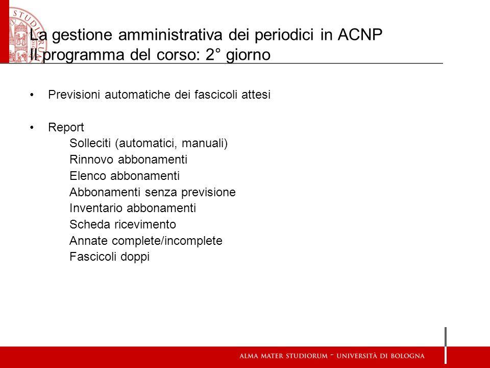 La gestione amministrativa dei periodici in ACNP Il programma del corso: 2° giorno Previsioni automatiche dei fascicoli attesi Report Solleciti (autom