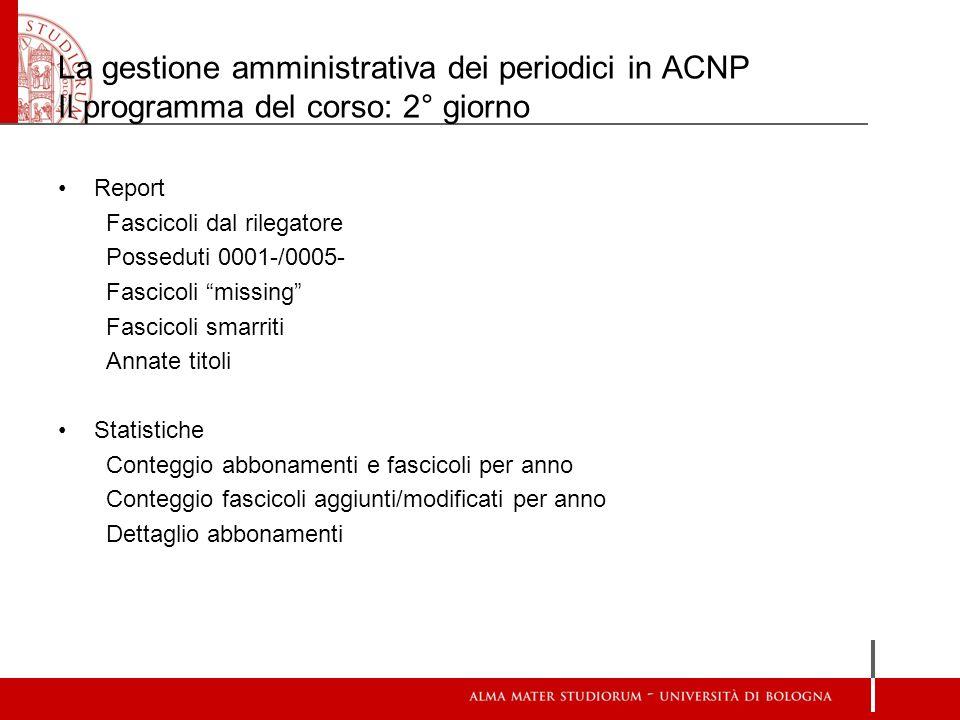 La gestione amministrativa dei periodici in ACNP Il programma del corso: 2° giorno Report Fascicoli dal rilegatore Posseduti 0001-/0005- Fascicoli mis