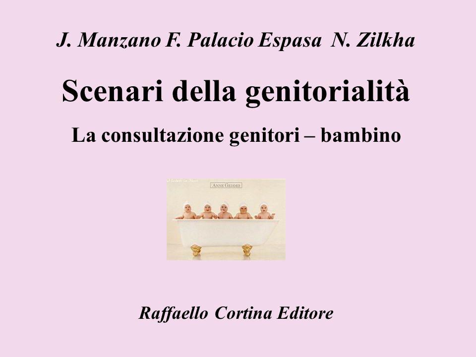 J. Manzano F. Palacio Espasa N. Zilkha Scenari della genitorialità La consultazione genitori – bambino Raffaello Cortina Editore