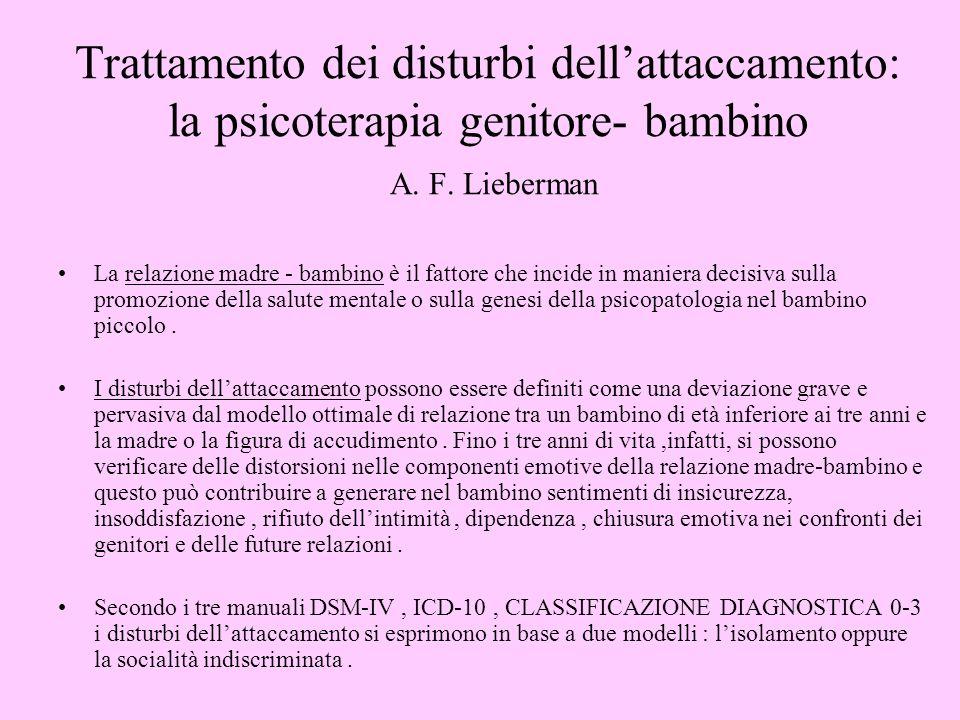 Trattamento dei disturbi dellattaccamento: la psicoterapia genitore- bambino A. F. Lieberman La relazione madre - bambino è il fattore che incide in m