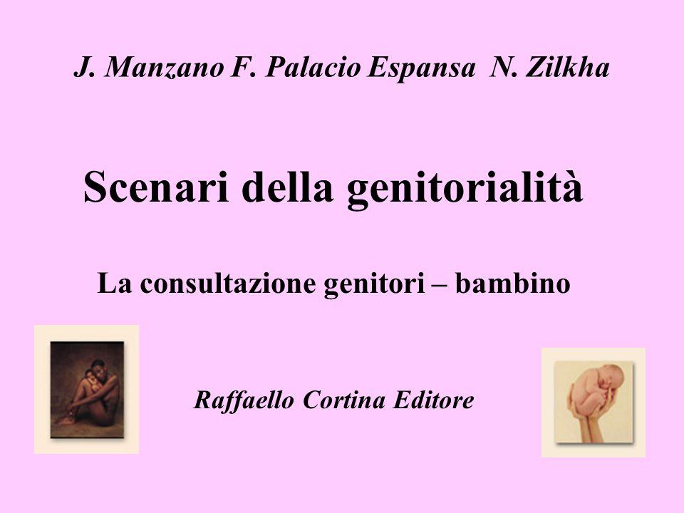 J. Manzano F. Palacio Espansa N. Zilkha Scenari della genitorialità La consultazione genitori – bambino Raffaello Cortina Editore